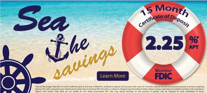 Now's the Time for Spring Savings. 2.25*APY15 month certificate of deposit .*Annual Percentage Yield (APY) of 2.25% is effective as of the publication date and is offered for certificate of deposit (CD) accounts with a term of 15 months opened during the promotional period. A minimum opening balance of $1,000 is required to earn interest and to obtain the promotional APY. Promotion is subject to change at any time without notice. Interest compounded daily and paid at maturity. Funds currently on deposit with Empire State Bank do not qualify for the stated promotional APY. Fees may reduce earnings on the account. A penalty may be imposed for early withdrawal of funds.